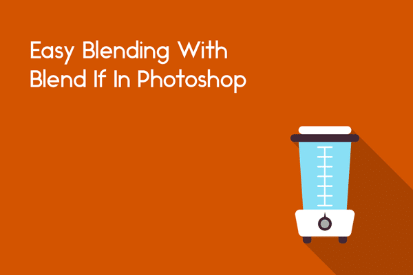 Blend If: How To Blend Easily In Photoshop