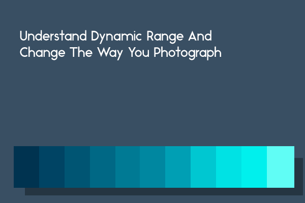 Understand Dynamic Range And Change The Way You Photograph