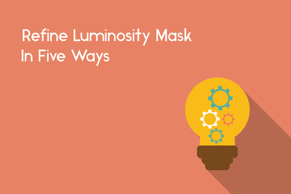 Refine Luminosity Mask In 5 Simple Ways