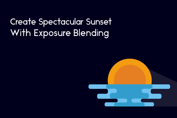 Create Spectacular Sunset With Exposure Blending