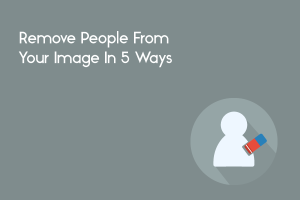 Remove People From Your Image In 5 Ways