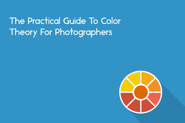 The Practical Guide To Color Theory For Photographers