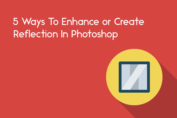 5 ways to enhance or create reflection in photoshop