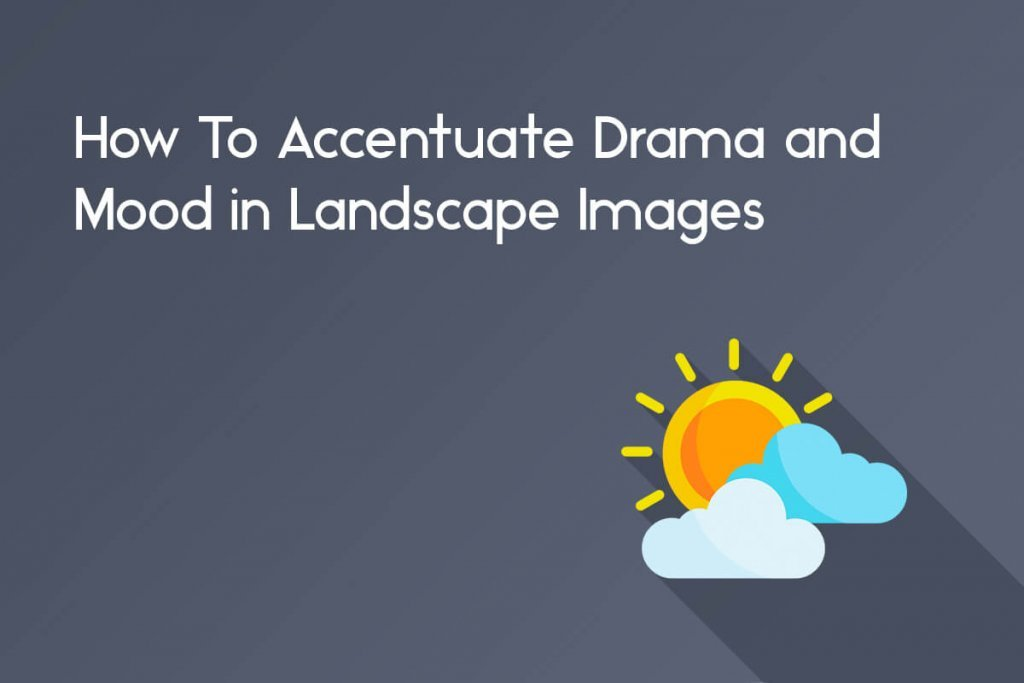 how to accentuate or add drama and mood in editing landscape photography